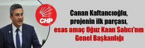 Canan Kaftancıoğlu, projenin ilk parçası, esas amaç Oğuz Kaan Salıcı'nın Genel Başkanlığı