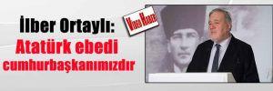 İlber Ortaylı: Atatürk ebedi cumhurbaşkanımızdır