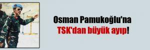 Osman Pamukoğlu'na TSK'dan büyük ayıp!
