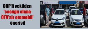 CHP'li vekilden 'çocuğu olana ÖTV'siz otomobil' önerisi!