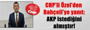 CHP'li Özel'den Bahçeli'ye yanıt: AKP istediğini almıştır!
