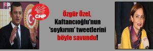 Özgür Özel, Kaftancıoğlu'nun 'soykırım' tweetlerini böyle savundu!