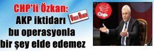CHP'li Özkan: AKP iktidarı bu operasyonla bir şey elde edemez