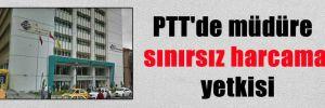 PTT'de müdüre sınırsız harcama yetkisi