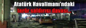 Atatürk Havalimanı'ndaki terör saldırısı davası…