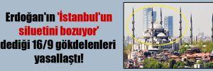 Erdoğan'ın 'İstanbul'un siluetini bozuyor' dediği 16/9 gökdelenleri yasallaştı!