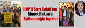 HDP'li Sırrı Sakık'tan Ahmet Hakan'a Kaftancıoğlu tepkisi