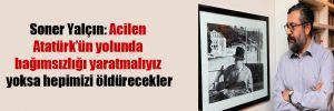 Soner Yalçın: Acilen Atatürk'ün yolunda bağımsızlığı yaratmalıyız yoksa hepimizi öldürecekler