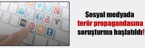 Sosyal medyada terör propagandasına soruşturma başlatıldı!