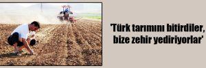 'Türk tarımını bitirdiler, bize zehir yediriyorlar'