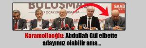 Karamollaoğlu: Abdullah Gül elbette adayımız olabilir ama…
