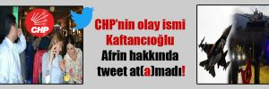 CHP'nin olay ismi Kaftancıoğlu Afrin hakkında tweet at(a)madı!