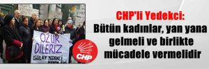 CHP'li Yedekci: Bütün kadınlar, yan yana gelmeli ve birlikte mücadele vermelidir