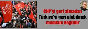 'CHP'yi geri almadan Türkiye'yi geri alabilmek mümkün değildir'