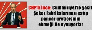 CHP'li İnce: Cumhuriyet'le yaşıt Şeker Fabrikalarımızı satıp pancar üreticisinin ekmeği ile oynuyorlar