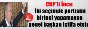 CHP'li İnce: İki seçimde partisini birinci yapamayan genel başkan istifa etsin