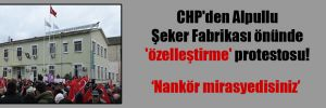 CHP'den Alpullu Şeker Fabrikası önünde 'özelleştirme' protestosu!