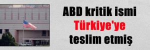ABD kritik ismi Türkiye'ye teslim etmiş