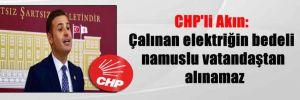 CHP'li Akın: Çalınan elektriğin bedeli namuslu vatandaştan alınamaz