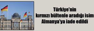 Türkiye'nin kırmızı bültenle aradığı isim Almanya'ya iade edildi