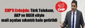 CHP'li Erdoğdu: Türk Telekom, AKP ve OGER eliyle mali açıdan sıkıntılı hale getirildi