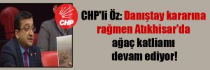 CHP'li Öz: Danıştay kararına rağmen Atıkhisar'da ağaç katliamı devam ediyor!