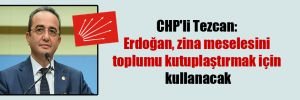 CHP'li Tezcan: Erdoğan, zina meselesini toplumu kutuplaştırmak için kullanacak