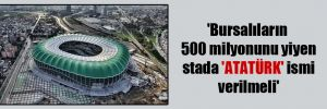 'Bursalıların 500 milyonunu yiyen stada 'ATATÜRK' ismi verilmeli'