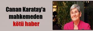 Canan Karatay'a mahkemeden kötü haber