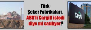 Türk Şeker Fabrikaları, ABD'li Cargill istedi diye mi satılıyor?