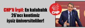 CHP'li İrgil: En kalabalık 26'ncı kentimiz işsiz üniversiteliler!
