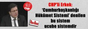CHP'li Erkek: 'Cumhurbaşkanlığı Hükümet Sistemi' denilen bu sistem ucube sistemdir