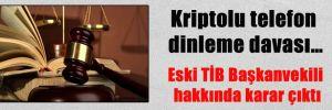 Kriptolu telefon dinleme davası… Eski TİB Başkanvekili hakkında karar çıktı