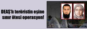 DEAŞ'lı teröristin eşine sınır ötesi operasyon!
