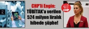 CHP'li Engin: TÜBİTAK'a verilen 524 milyon liralık hibede şüphe!