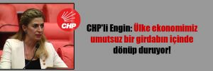 CHP'li Engin: Ülke ekonomimiz umutsuz bir girdabın içinde dönüp duruyor!
