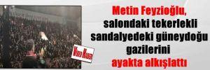 Metin Feyzioğlu, salondaki tekerlekli sandalyedeki güneydoğu gazilerini ayakta alkışlattı