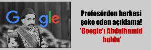 Profesörden herkesi şoke eden açıklama! 'Google'ı Abdulhamid buldu'