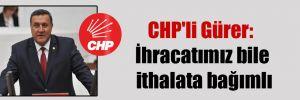 CHP'li Gürer: İhracatımız bile ithalata bağımlı
