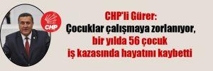 CHP'li Gürer: Çocuklar çalışmaya zorlanıyor, bir yılda 56 çocuk iş kazasında hayatını kaybetti