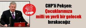 CHP'li Pekşen: Çocuklarımıza milli ve yerli bir gelecek bırakacağız