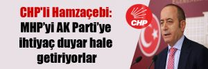 CHP'li Hamzaçebi: MHP'yi AK Parti'ye ihtiyaç duyar hale getiriyorlar