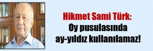 Hikmet Sami Türk: Oy pusulasında ay-yıldız kullanılamaz!