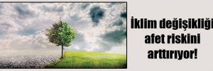 İklim değişikliği afet riskini arttırıyor!