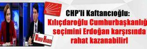 CHP'li Kaftancıoğlu: Kılıçdaroğlu Cumhurbaşkanlığı seçimini Erdoğan karşısında rahat kazanabilirl