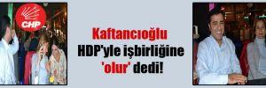 Kaftancıoğlu HDP'yle işbirliğine 'olur' dedi!