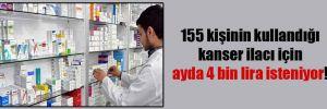 155 kişinin kullandığı kanser ilacı için ayda 4 bin lira isteniyor!