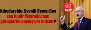 Kılıçdaroğlu: Sevgili Recep Bey sen Kadir Mısıroğlu'nun görüşlerini paylaşıyor musun?