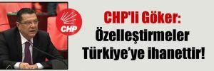 CHP'li Göker: Özelleştirmeler Türkiye'ye ihanettir!
