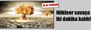 Nükleer savaşa iki dakika kaldı!
